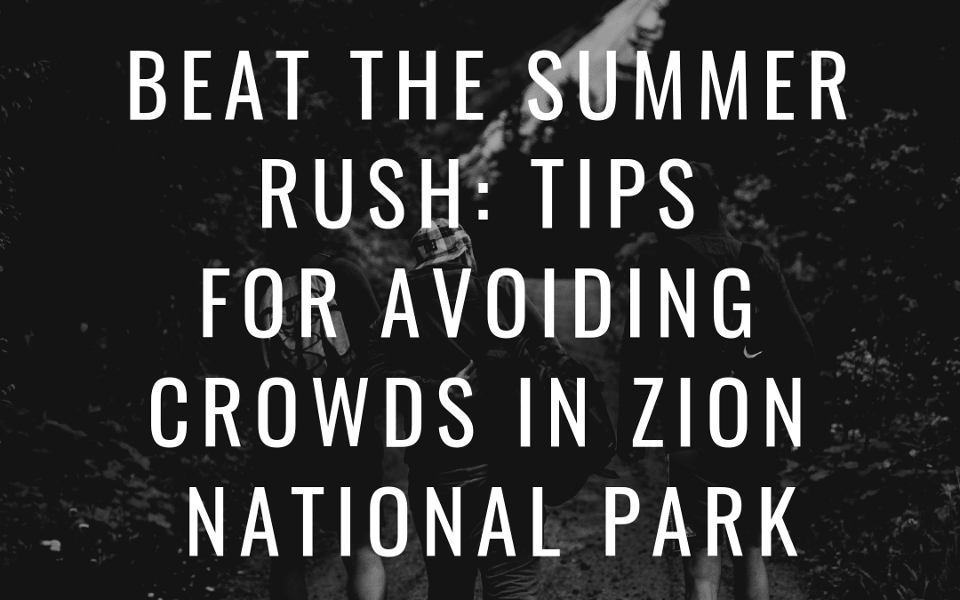Beat the Summer Rush: Tips for Avoiding Crowds in Zion National Park